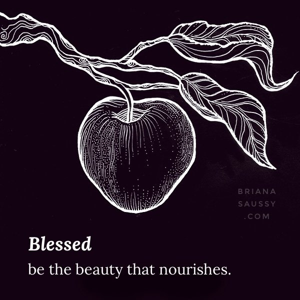 Blessed be the beauty that nourishes.