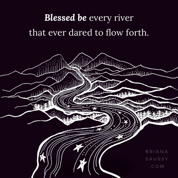 Blessed be every river that ever dared to flow forth.