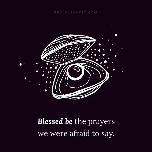 Blessed be the prayers we were afraid to say.