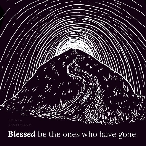 Blessed be the ones who have gone.