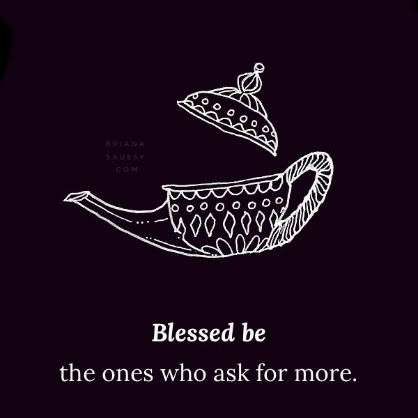 Blessed be the ones who ask for more.