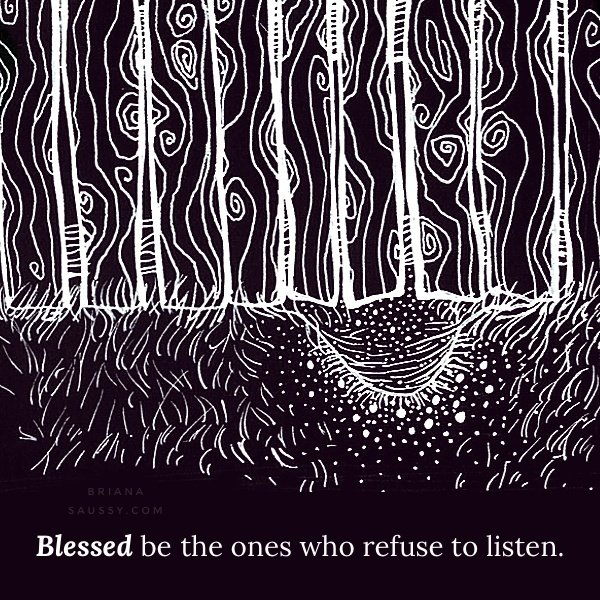 Blessed be the ones who refuse to listen.