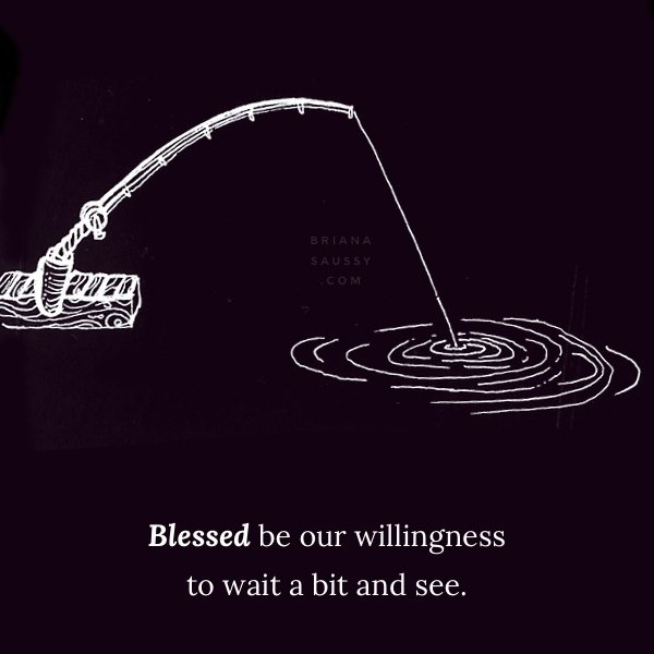 Blessed be our ability to wait a bit and see.