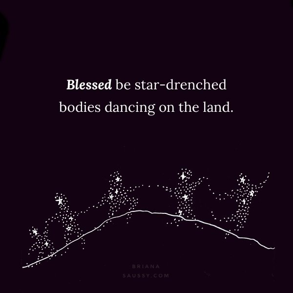 Blessed be star-drenched bodies dancing on the land.