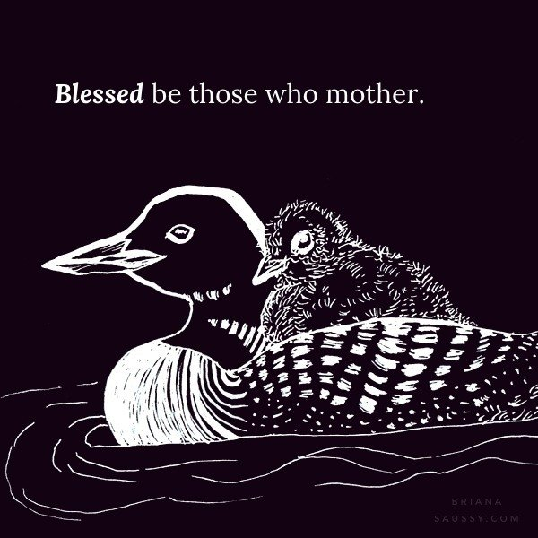 Blessed be those who mother.