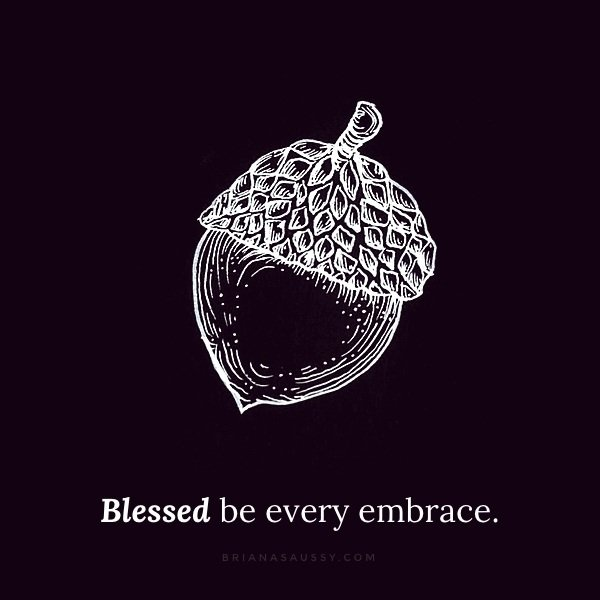 Blessed be every embrace.