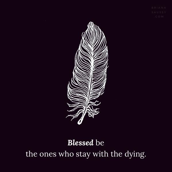 Blessed be the ones who stay with the dying.