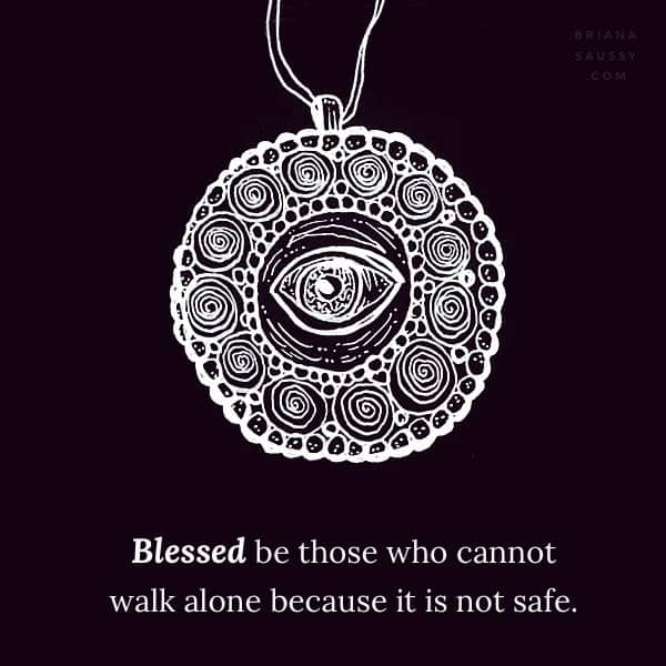 Blessed be those who cannot walk alone, because it is not safe.