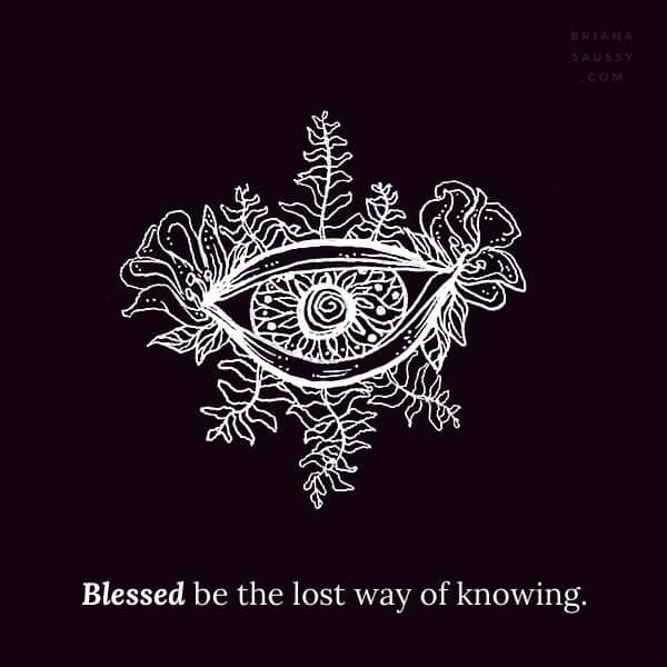 Blessed be the lost way of knowing.