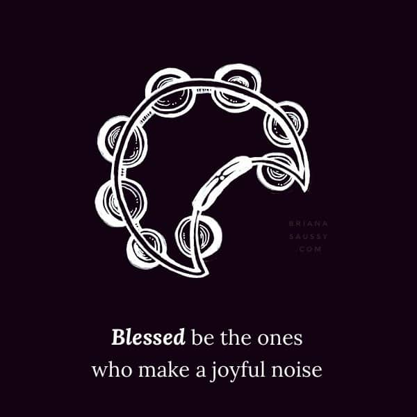 Blessed be the ones who make a joyful noise.