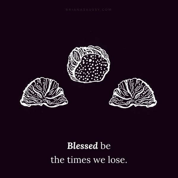Blessed be the times we lose.