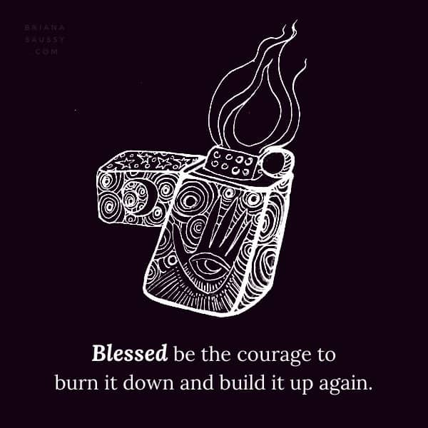 Blessed be the courage to burn it down and build it up again.