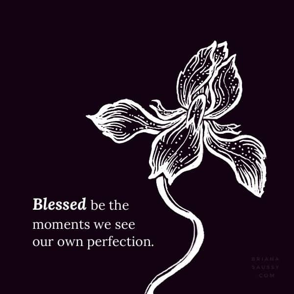 Blessed be the moments we see our own perfection.