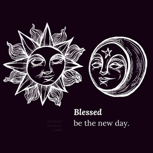 Blessed be the new day.