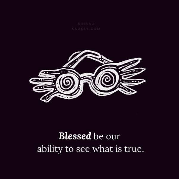 Blessed be our ability to see what is true.