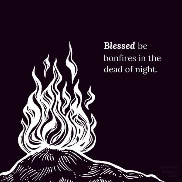 Blessed be bonfires in the dead of night.