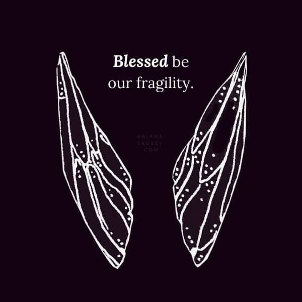 Blessed be our fragility.